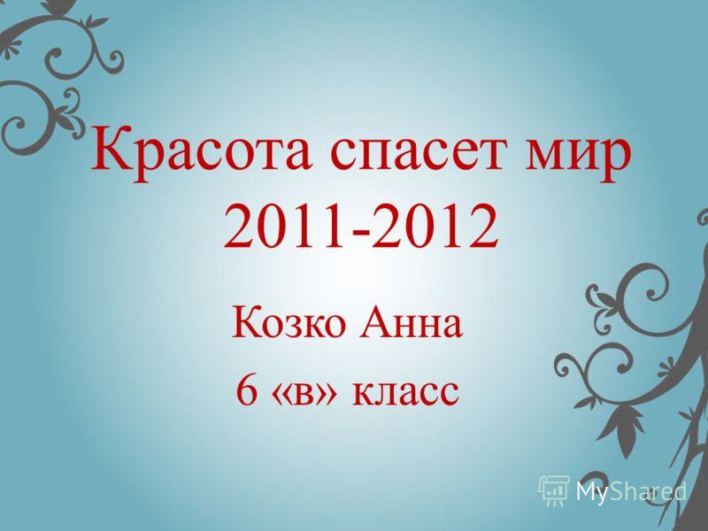 Красота спасет мир 2011-2012 Козко Анна 6 «в» класс