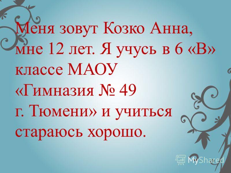Меня зовут Козко Анна, мне 12 лет. Я учусь в 6 «В» классе МАОУ «Гимназия 49 г. Тюмени» и учиться стараюсь хорошо.