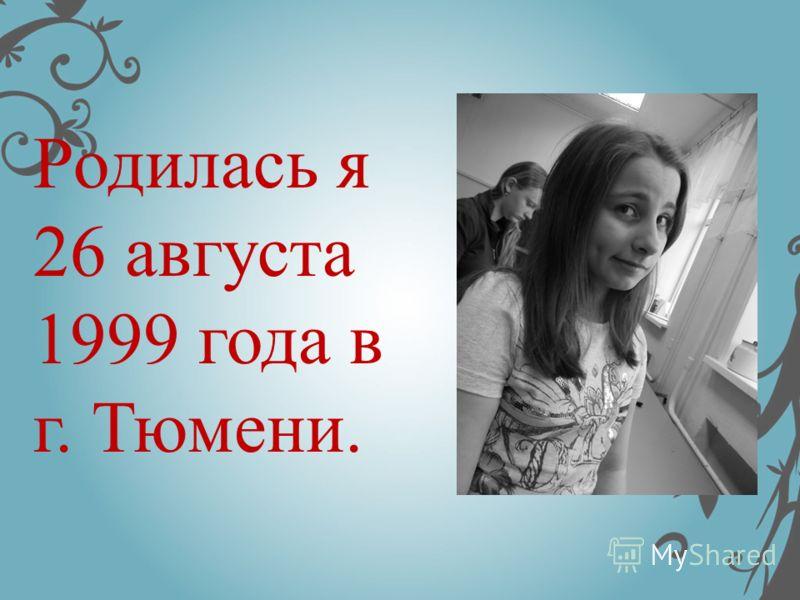 Родилась я 26 августа 1999 года в г. Тюмени.