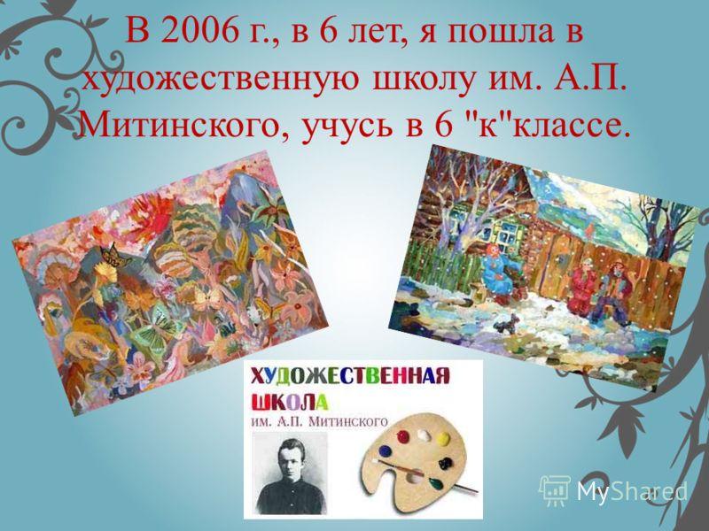 В 2006 г., в 6 лет, я пошла в художественную школу им. А.П. Митинского, учусь в 6 кклассе.