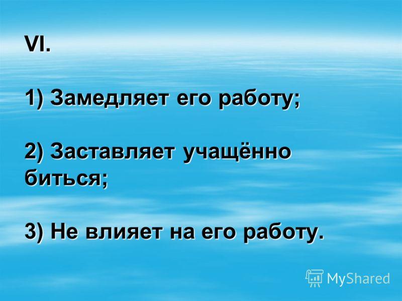 VI. 1) Замедляет его работу; 2) Заставляет учащённо биться; 3) Не влияет на его работу.