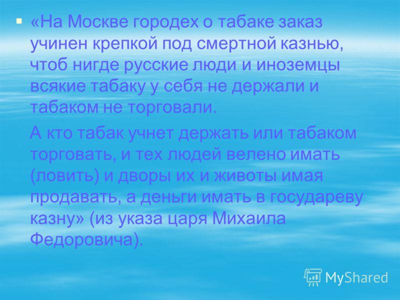 «На Москве городех о табаке заказ учинен крепкой под смертной казнью, чтоб нигде русские люди и иноземцы всякие табаку у себя не держали и табаком не торговали. А кто табак учнет держать или табаком торговать, и тех людей велено имать (ловить) и двор