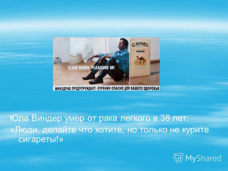 Юла Виндер умер от рака легкого в 38 лет. «Люди, делайте что хотите, но только не курите сигареты!»
