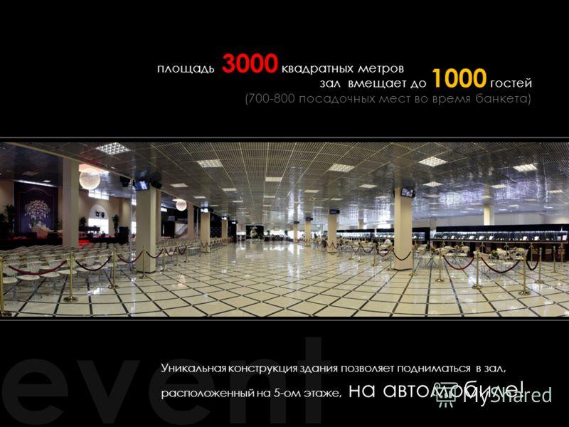 event Уникальная конструкция здания позволяет подниматься в зал, расположенный на 5-ом этаже, на автомобиле! площадь 3000 квадратных метров зал вмещает до 1000 гостей (700-800 посадочных мест во время банкета)