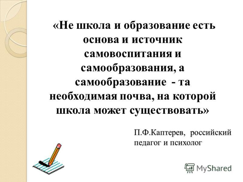 П.Ф.Каптерев, российский педагог и психолог «Не школа и образование есть основа и источник самовоспитания и самообразования, а самообразование - та необходимая почва, на которой школа может существовать»