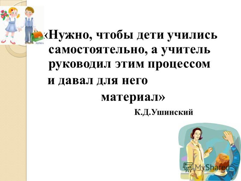 «Нужно, чтобы дети учились самостоятельно, а учитель руководил этим процессом и давал для него материал» К.Д.Ушинский