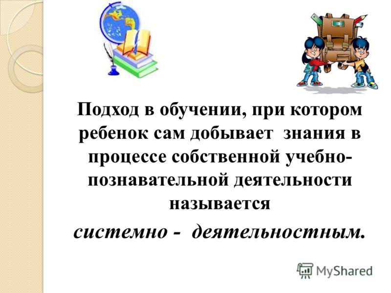 Подход в обучении, при котором ребенок сам добывает знания в процессе собственной учебно- познавательной деятельности называется системно - деятельностным.