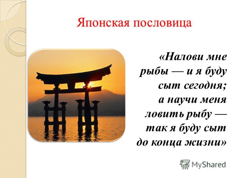 Японская пословица «Налови мне рыбы и я буду сыт сегодня; а научи меня ловить рыбу так я буду сыт до конца жизни»