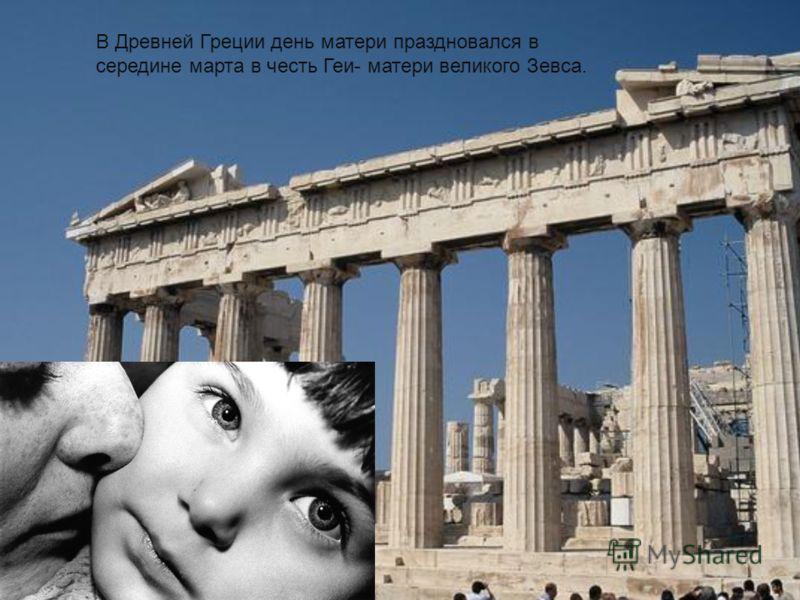 В Древней Греции день матери праздновался в середине марта в честь Геи- матери великого Зевса.