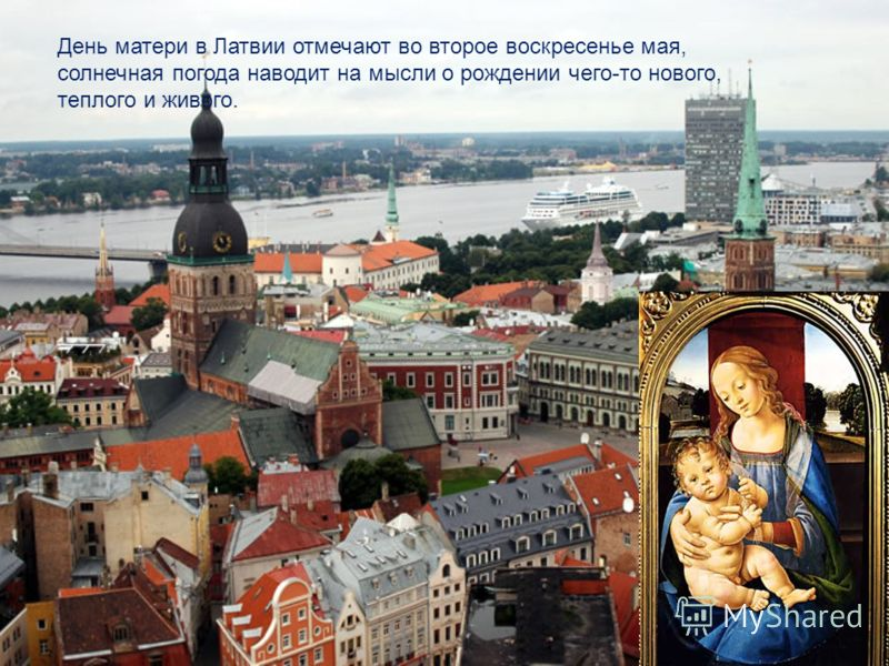 День матери в Латвии отмечают во второе воскресенье мая, солнечная погода наводит на мысли о рождении чего-то нового, теплого и живого.