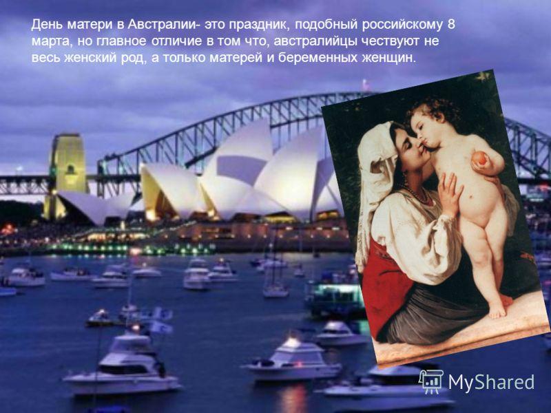 День матери в Австралии- это праздник, подобный российскому 8 марта, но главное отличие в том что, австралийцы чествуют не весь женский род, а только матерей и беременных женщин.