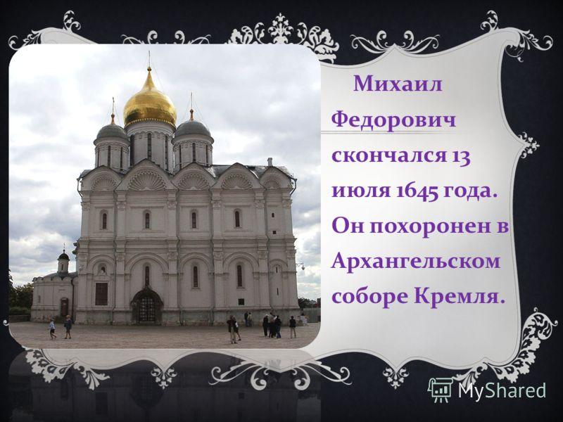 Михаил Федорович скончался 13 июля 1645 года. Он похоронен в Архангельском соборе Кремля.