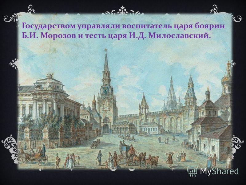 Государством управляли воспитатель царя боярин Б. И. Морозов и тесть царя И. Д. Милославский.