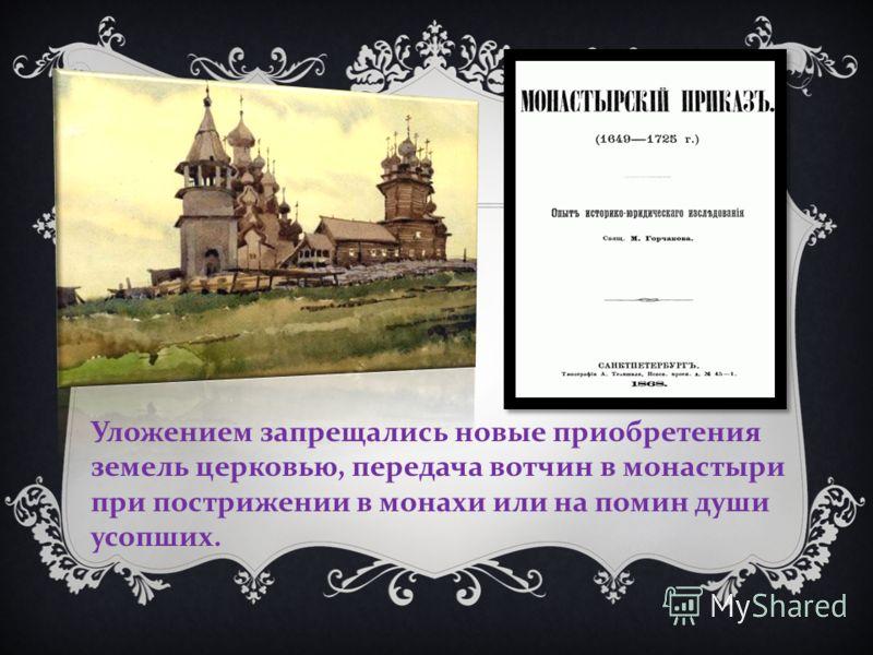 Уложением запрещались новые приобретения земель церковью, передача вотчин в монастыри при пострижении в монахи или на помин души усопших.