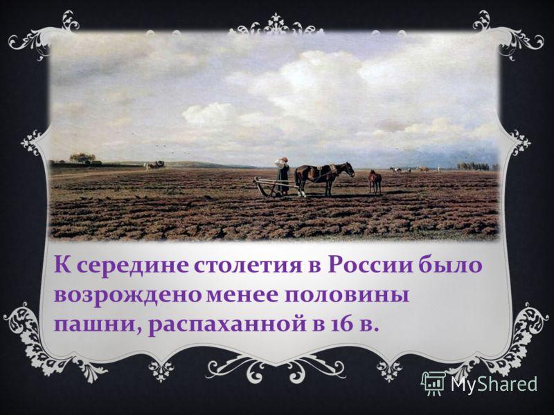 К середине столетия в России было возрождено менее половины пашни, распаханной в 16 в.