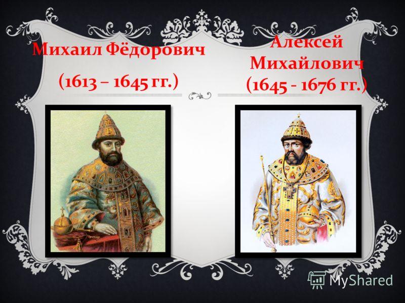 Михаил Фёдорович (1613 – 1645 гг.) Алексей Михайлович (1645 - 1676 гг.)