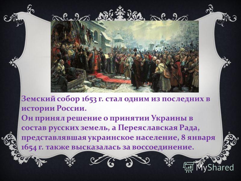 Земский собор 1653 г. стал одним из последних в истории России. Он принял решение о принятии Украины в состав русских земель, а Переяславская Рада, представлявшая украинское население, 8 января 1654 г. также высказалась за воссоединение.