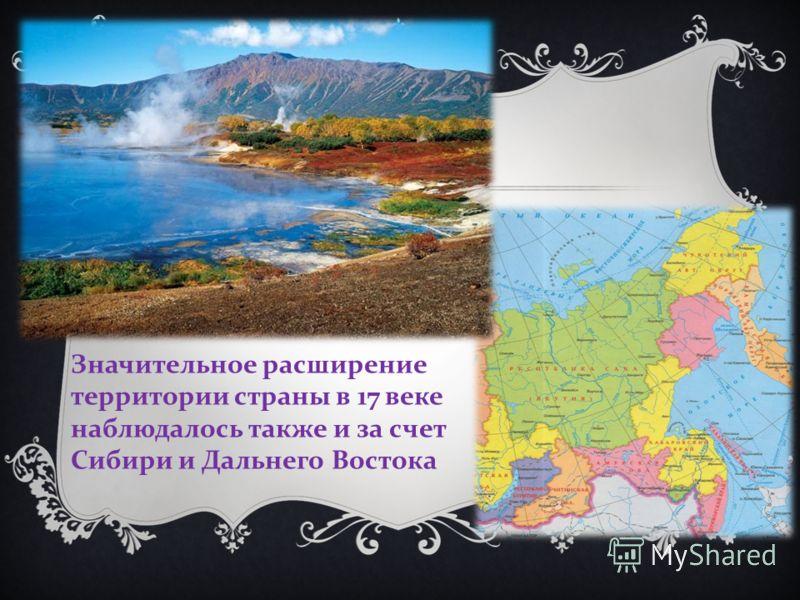 Значительное расширение территории страны в 17 веке наблюдалось также и за счет Сибири и Дальнего Востока