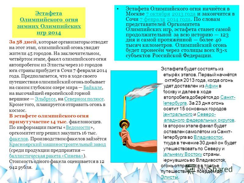 Эстафета Олимпийского огня зимних Олимпийских игр 2014 Эстафета Олимпийского огня начнётся в Москве 7 октября 2013 года и закончится в Сочи 7 февраля 2014 года. По словам представителей Оргкомитета Олимпийских игр, эстафета станет самой продолжительн