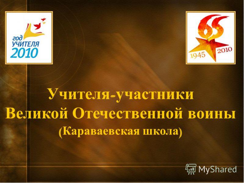 Учителя - участники Великой Отечественной воины ( Караваевская школа )