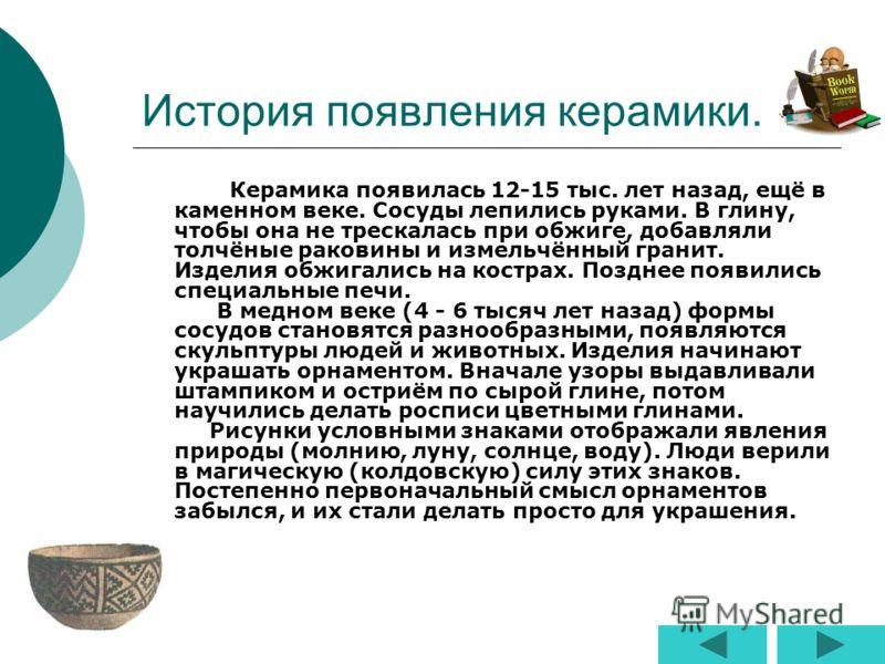 История появления керамики. Керамика появилась 12-15 тыс. лет назад, ещё в каменном веке. Сосуды лепились руками. В глину, чтобы она не трескалась при обжиге, добавляли толчёные раковины и измельчённый гранит. Изделия обжигались на кострах. Позднее п