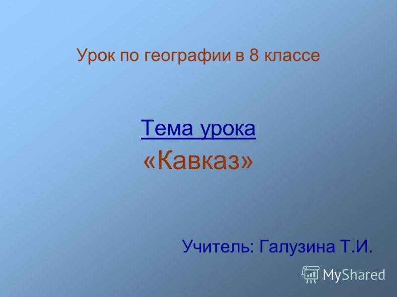 Урок по географии в 8 классе Тема урока «Кавказ» Учитель: Галузина Т.И.