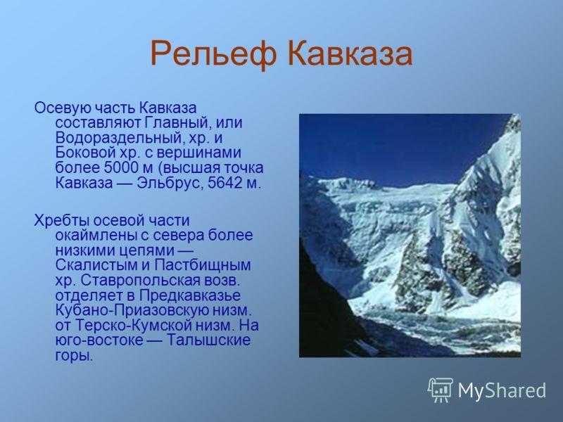 Рельеф Кавказа Осевую часть Кавказа составляют Главный, или Водораздельный, хр. и Боковой хр. с вершинами более 5000 м (высшая точка Кавказа Эльбрус, 5642 м. Хребты осевой части окаймлены с севера более низкими цепями Скалистым и Пастбищным хр. Ставр
