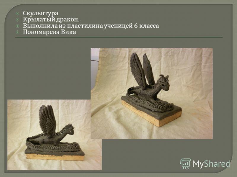 Скульптура Крылатый дракон. Выполнила из пластилина ученицей 6 класса Пономарева Вика