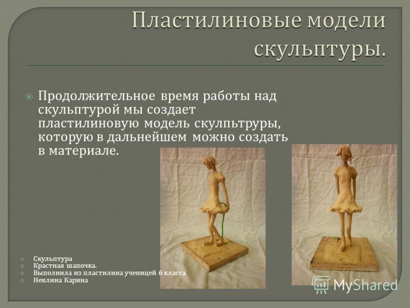 Продолжительное время работы над скульптурой мы создает пластилиновую модель скулпьтруры, которую в дальнейшем можно создать в материале. Скульптура Крастная шапочка. Выполнила из пластилина ученицей 6 класса Невлина Карина