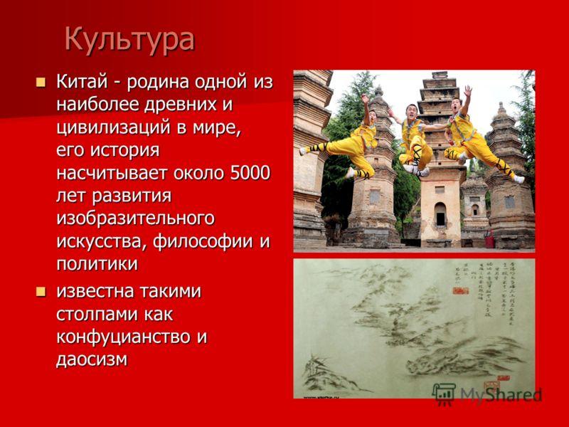 Культура Культура Китай - родина одной из наиболее древних и цивилизаций в мире, его история насчитывает около 5000 лет развития изобразительного искусства, философии и политики Китай - родина одной из наиболее древних и цивилизаций в мире, его истор