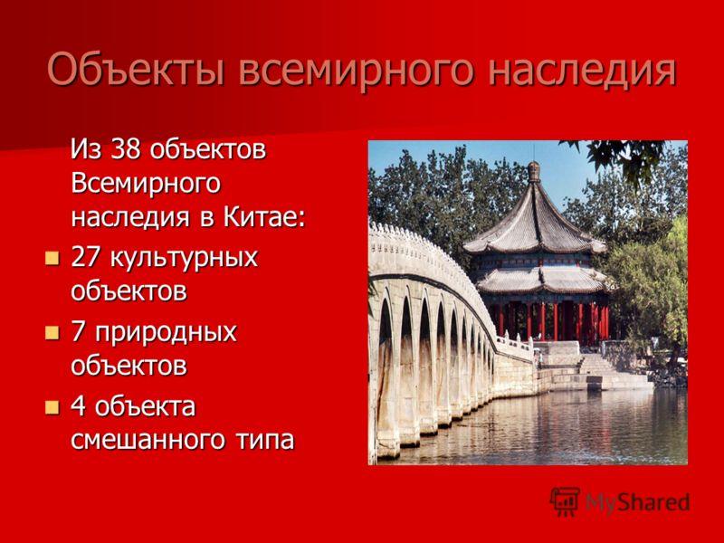 Объекты всемирного наследия Из 38 объектов Всемирного наследия в Китае: Из 38 объектов Всемирного наследия в Китае: 27 культурных объектов 27 культурных объектов 7 природных объектов 7 природных объектов 4 объекта смешанного типа 4 объекта смешанного