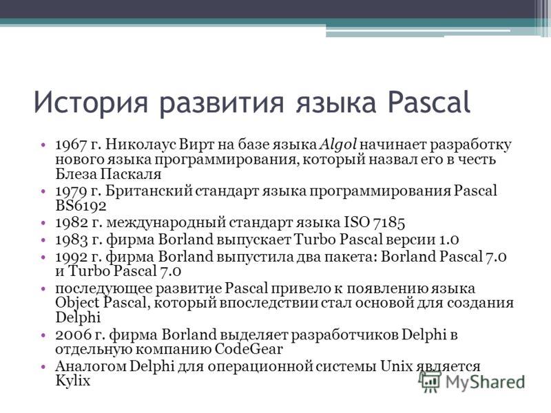 История развития языка Pascal 1967 г. Николаус Вирт на базе языка Algol начинает разработку нового языка программирования, который назвал его в честь Блеза Паскаля 1979 г. Британский стандарт языка программирования Pascal BS6192 1982 г. международный
