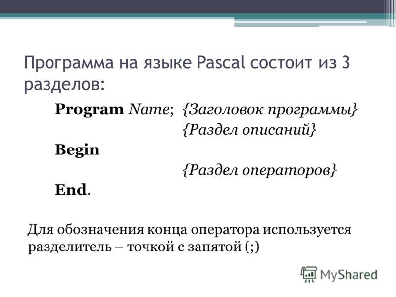 Программа на языке Pascal состоит из 3 разделов: Program Name; {Заголовок программы} {Раздел описаний} Begin {Раздел операторов} End. Для обозначения конца оператора используется разделитель – точкой с запятой (;)