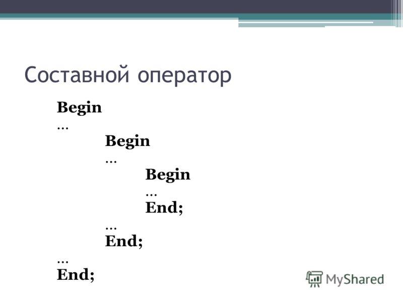 Составной оператор Begin … Begin … Begin … End; … End; … End;