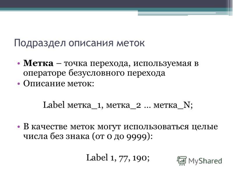 Подраздел описания меток Метка – точка перехода, используемая в операторе безусловного перехода Описание меток: Label метка_1, метка_2 … метка_N; В качестве меток могут использоваться целые числа без знака (от 0 до 9999): Label 1, 77, 190;