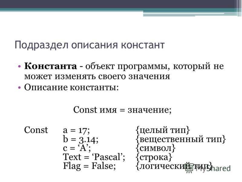 Подраздел описания констант Константа - объект программы, который не может изменять своего значения Описание константы: Const имя = значение; Const a = 17; {целый тип} b = 3.14; {вещественный тип} c = A; {символ} Text = Pascal; {строка} Flag = False;