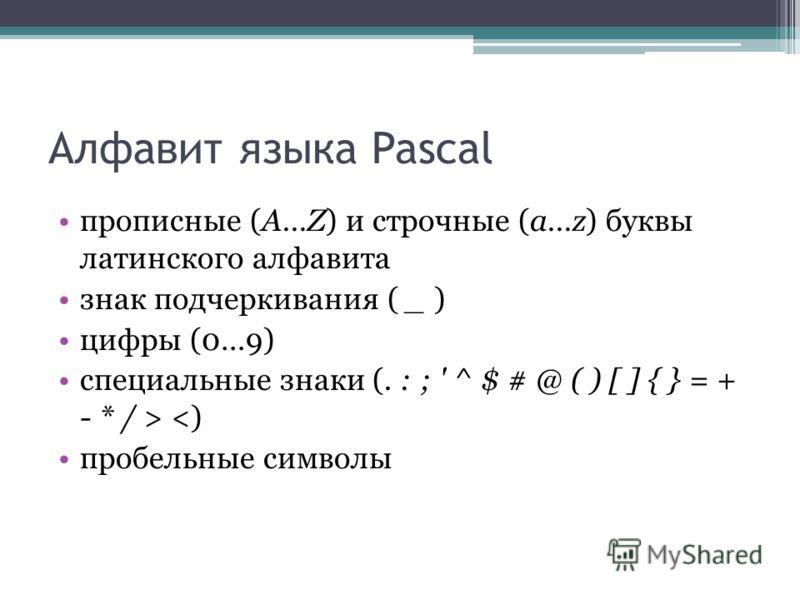 Алфавит языка Pascal прописные (A…Z) и строчные (a…z) буквы латинского алфавита знак подчеркивания ( _ ) цифры (0…9) специальные знаки (. : ; ' ^ $ # @ ( ) [ ] { } = + - * / >