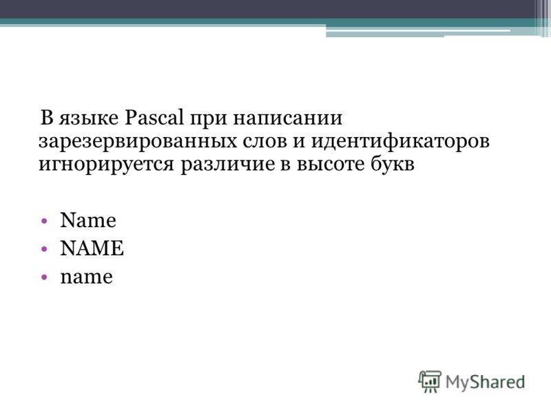 В языке Pascal при написании зарезервированных слов и идентификаторов игнорируется различие в высоте букв Name NAME name