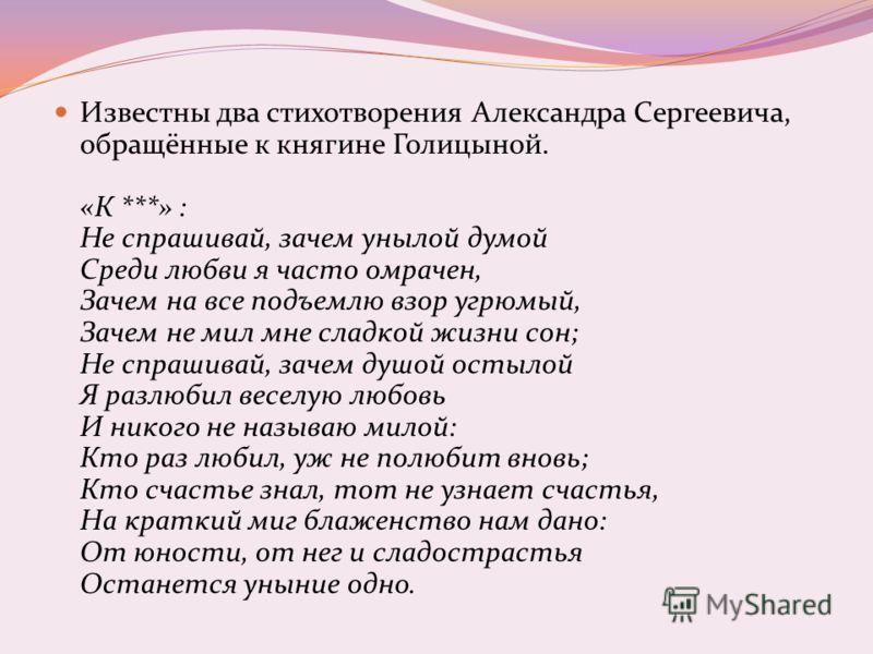 Известны два стихотворения Александра Сергеевича, обращённые к княгине Голицыной. «К ***» : Не спрашивай, зачем унылой думой Среди любви я часто омрачен, Зачем на все подъемлю взор угрюмый, Зачем не мил мне сладкой жизни сон; Не спрашивай, зачем душо