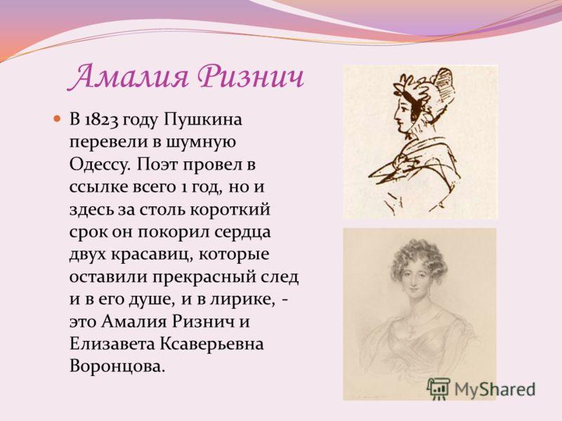 Амалия Ризнич В 1823 году Пушкина перевели в шумную Одессу. Поэт провел в ссылке всего 1 год, но и здесь за столь короткий срок он покорил сердца двух красавиц, которые оставили прекрасный след и в его душе, и в лирике, - это Амалия Ризнич и Елизавет