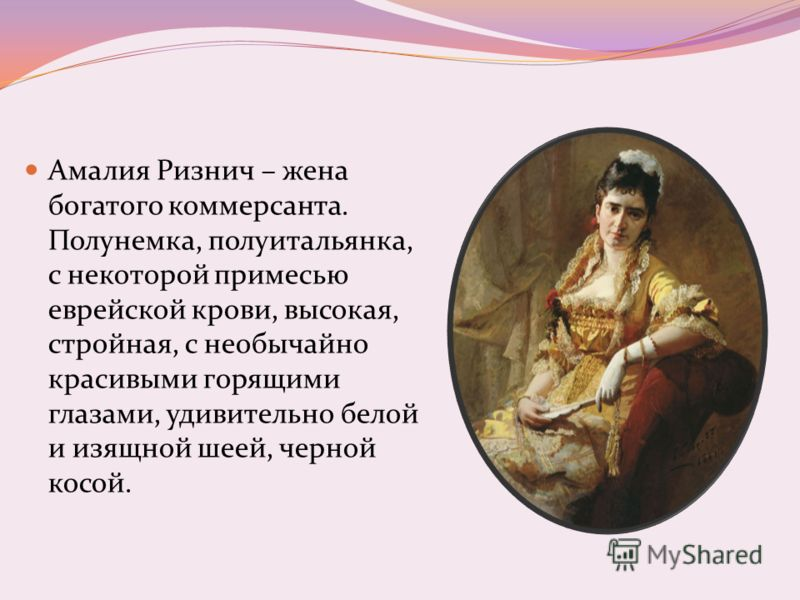 Амалия Ризнич – жена богатого коммерсанта. Полунемка, полуитальянка, с некоторой примесью еврейской крови, высокая, стройная, с необычайно красивыми горящими глазами, удивительно белой и изящной шеей, черной косой.