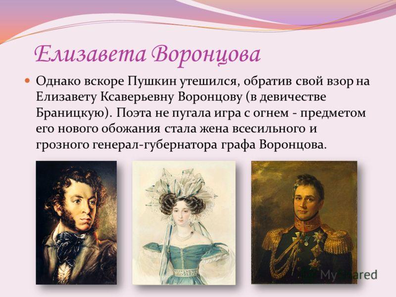 Елизавета Воронцова Однако вскоре Пушкин утешился, обратив свой взор на Елизавету Ксаверьевну Воронцову (в девичестве Браницкую). Поэта не пугала игра с огнем - предметом его нового обожания стала жена всесильного и грозного генерал-губернатора графа