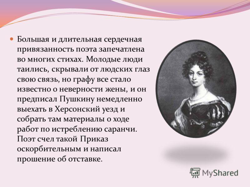 Большая и длительная сердечная привязанность поэта запечатлена во многих стихах. Молодые люди таились, скрывали от людских глаз свою связь, но графу все стало известно о неверности жены, и он предписал Пушкину немедленно выехать в Херсонский уезд и с
