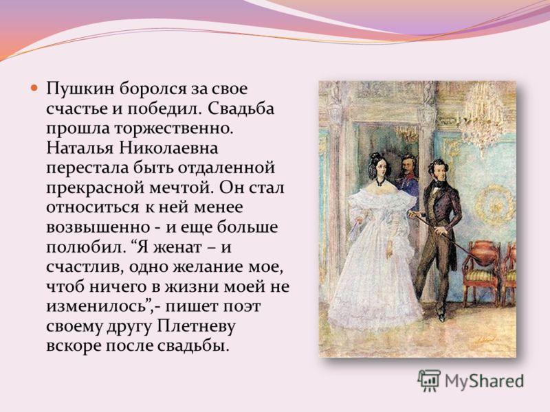 Пушкин боролся за свое счастье и победил. Свадьба прошла торжественно. Наталья Николаевна перестала быть отдаленной прекрасной мечтой. Он стал относиться к ней менее возвышенно - и еще больше полюбил. Я женат – и счастлив, одно желание мое, чтоб ниче