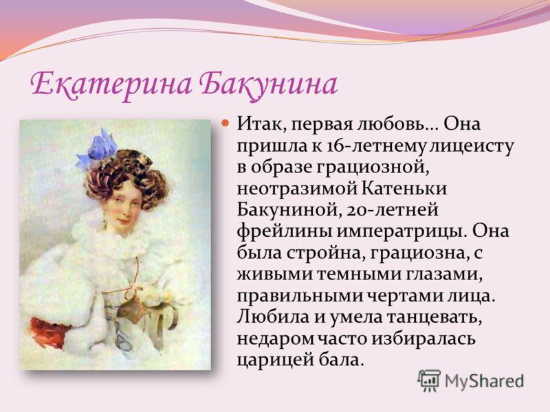Екатерина Бакунина Итак, первая любовь… Она пришла к 16-летнему лицеисту в образе грациозной, неотразимой Катеньки Бакуниной, 20-летней фрейлины императрицы. Она была стройна, грациозна, с живыми темными глазами, правильными чертами лица. Любила и ум