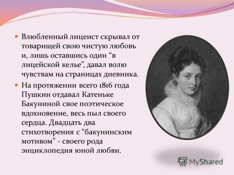 Влюбленный лицеист скрывал от товарищей свою чистую любовь и, лишь оставшись один в лицейской келье, давал волю чувствам на страницах дневника. На протяжении всего 1816 года Пушкин отдавал Катеньке Бакуниной свое поэтическое вдохновение, весь пыл сво