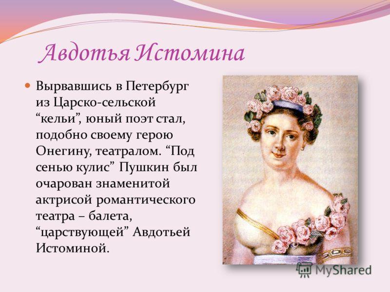 Авдотья Истомина Вырвавшись в Петербург из Царско-сельской кельи, юный поэт стал, подобно своему герою Онегину, театралом. Под сенью кулис Пушкин был очарован знаменитой актрисой романтического театра – балета, царствующей Авдотьей Истоминой.