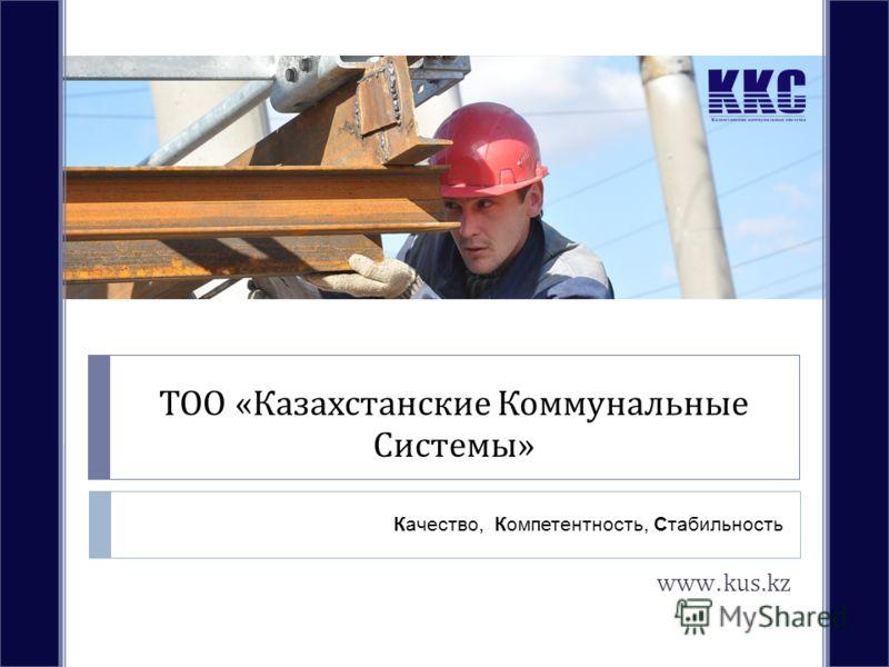 ТОО « Казахстанские Коммунальные Системы » www.kus.kz Качество, Компетентность, Стабильность