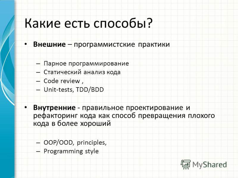 Какие есть способы? Внешние – программистские практики – Парное программирование – Статический анализ кода – Code review, – Unit-tests, TDD/BDD Внутренние - правильное проектирование и рефакторинг кода как способ превращения плохого кода в более хоро