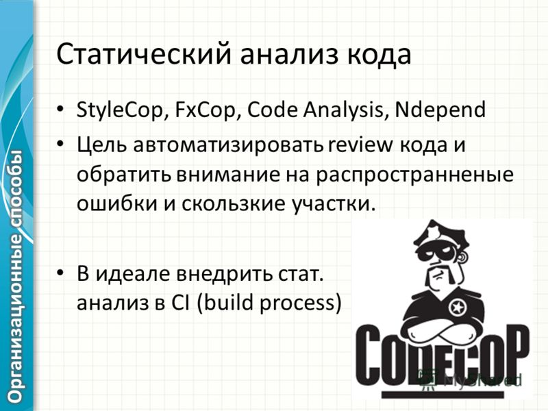 Статический анализ кода StyleCop, FxCop, Code Analysis, Ndepend Цель автоматизировать review кода и обратить внимание на распространенные ошибки и скользкие участки. В идеале внедрить стат. анализ в CI (build process)
